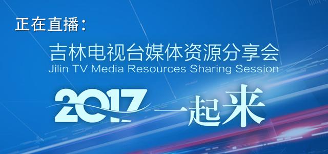 直播回看:吉林电视台媒体资源分享会 2017一起来