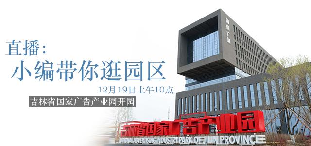 直播回看:吉林省国家广告产业园开园 小编带你逛园区