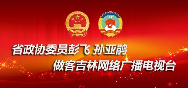 省政协委员彭飞 孙亚鹃做客吉林网络广播电视台