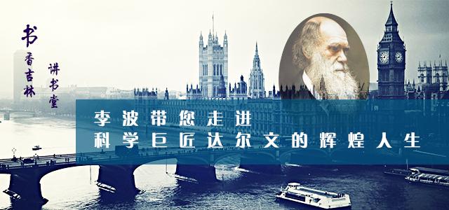书香吉林讲书堂——李波带您走进科学巨匠达尔文的辉煌人生