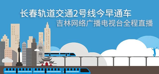 长春轨道交通2号线今早通车 吉林网络广播电视台全程直播
