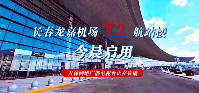 长春龙嘉机场T2航站楼今晨启用 吉林网络广播电视台正在直播