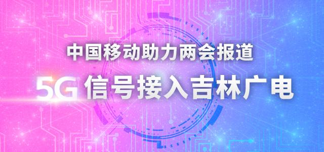 中国移动助力两会报道 5G信号接入吉林广电
