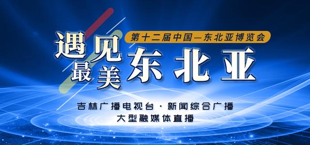 第十二届中国-东北亚博览会·遇见最美东北亚