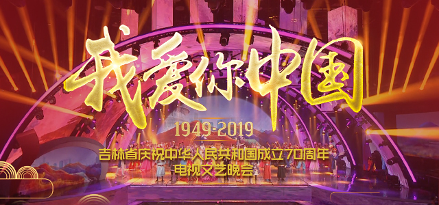 《我愛你中國》——吉林省慶祝中華人民共和國成立70周年電視文藝晚會
