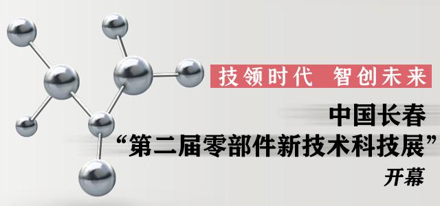 """技领时代,智创未来——中国长春""""第二届零部件新技术科技展""""开幕"""